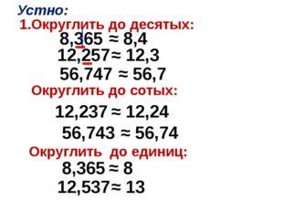1.Округлить до десятых: 8,365 ≈ 8,4 12,257 ≈ 12,3 56,747 ≈ 56,7 Устно: Округл