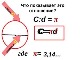 Длина С Диаметр d Что показывает это отношение? C:d = π C= πd 3,14… где π≈ C