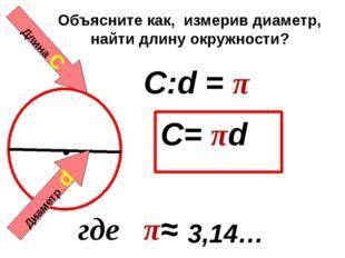Длина С Диаметр d C:d = π C= πd 3,14… где π≈ Объясните как, измерив диаметр,
