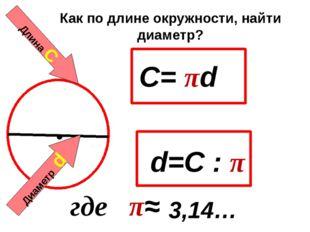 Длина С Диаметр d C= πd 3,14… где π≈ Как по длине окружности, найти диаметр?