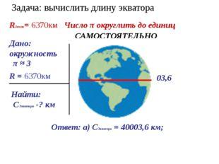 Задача: вычислить длину экватора Дано: окружность Найти: СЭкватора -? км Реше