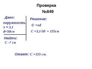 №849 окружность π ≈ 3,1 d=50см Найти: С -? cм Решение: С =πd С =3,1∙50 = 155с