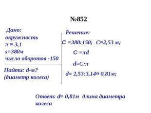 №852 окружность π ≈ 3,1 s=380м число оборотов -150 Найти: d-м? (диаметр колес