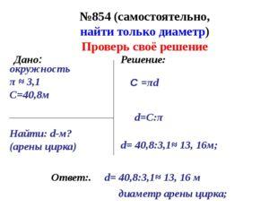 №854 (самостоятельно, найти только диаметр) Ответ:. Дано: Решение: окружность