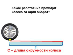 С – длина окружности колеса Какое расстояние проходит колесо за один оборот?