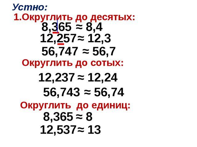 1.Округлить до десятых: 8,365 ≈ 8,4 12,257 ≈ 12,3 56,747 ≈ 56,7 Устно: Округл...