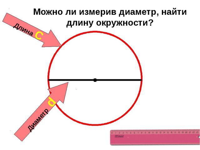 Длина С Диаметр d Можно ли измерив диаметр, найти длину окружности?