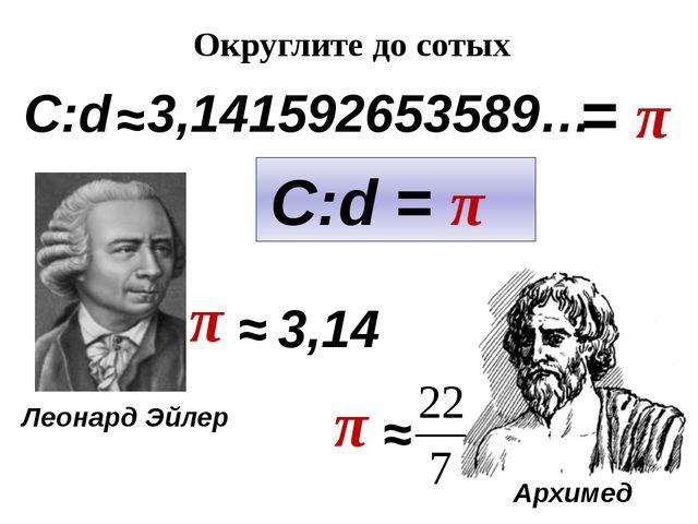 C:d ≈ 3,141592653589… = π C:d = π π ≈ 3,14 Округлите до сотых π ≈ Леонард Эйл...