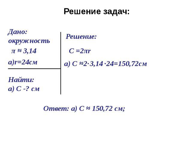 Решение задач: Дано: окружность Найти: а) С -? см Решение: С =2πr а) С ≈ =150...