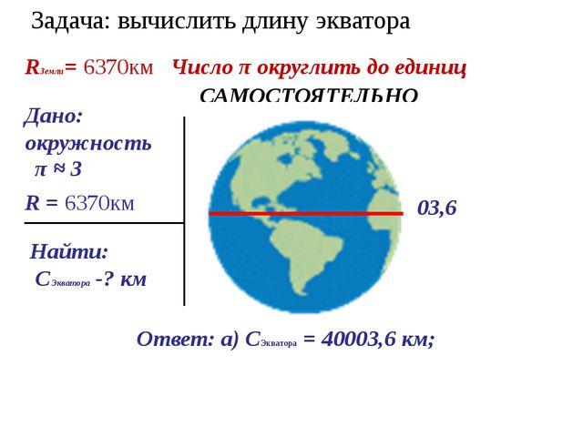 Задача: вычислить длину экватора Дано: окружность Найти: СЭкватора -? км Реше...