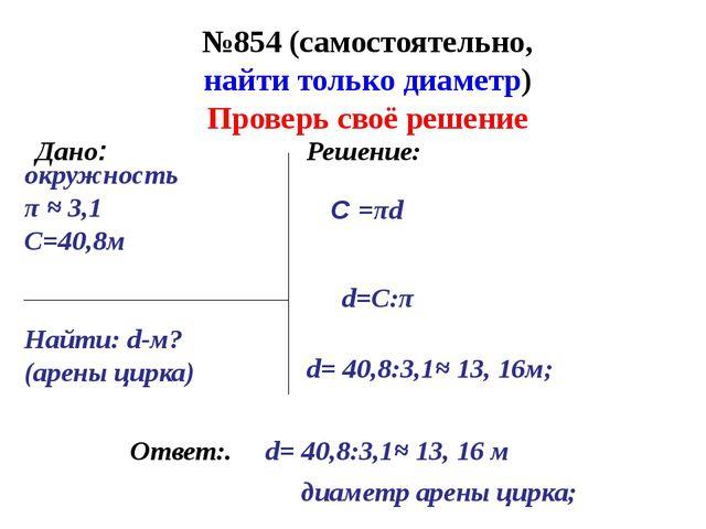 №854 (самостоятельно, найти только диаметр) Ответ:. Дано: Решение: окружность...