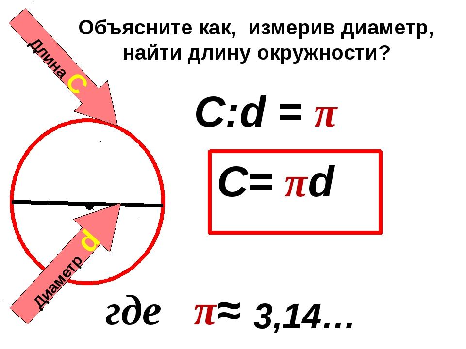 Длина С Диаметр d C:d = π C= πd 3,14… где π≈ Объясните как, измерив диаметр,...