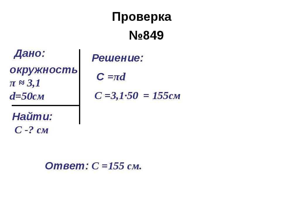 №849 окружность π ≈ 3,1 d=50см Найти: С -? cм Решение: С =πd С =3,1∙50 = 155с...