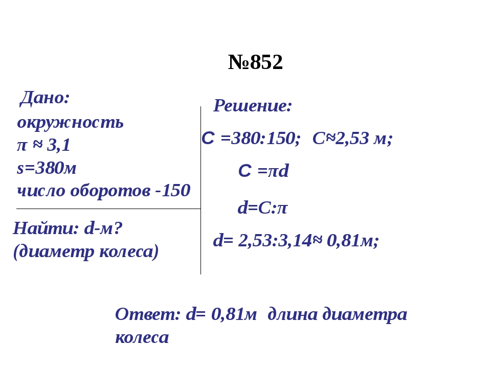 №852 окружность π ≈ 3,1 s=380м число оборотов -150 Найти: d-м? (диаметр колес...