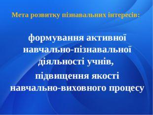 Мета розвитку пізнавальних інтересів: формування активної навчально-пізнавал