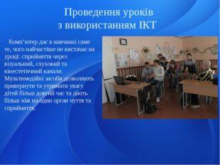 Проведення уроків з використанням ІКТ Комп'ютер дає в навчанні саме те, чого