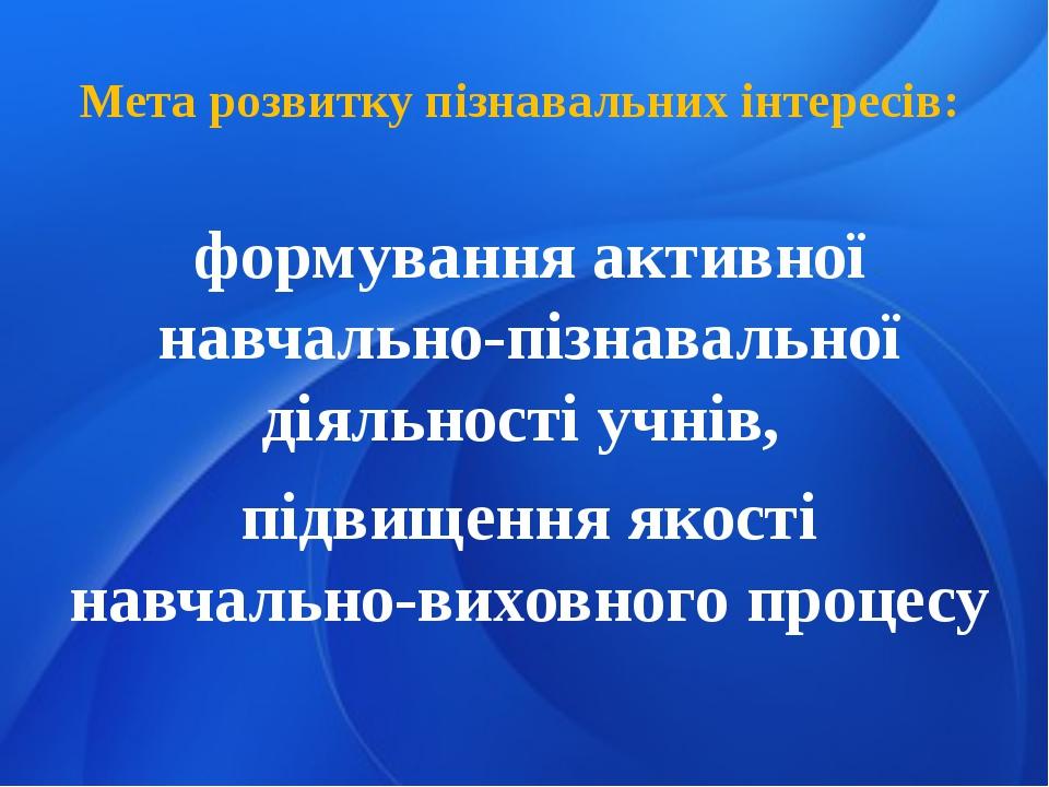 Мета розвитку пізнавальних інтересів: формування активної навчально-пізнавал...