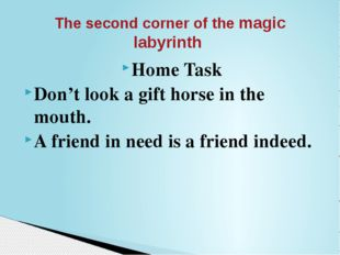 Home Task Don't look a gift horse in the mouth. A friend in need is a friend