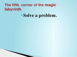 Solve a problem. The fifth corner of the magic labyrinth