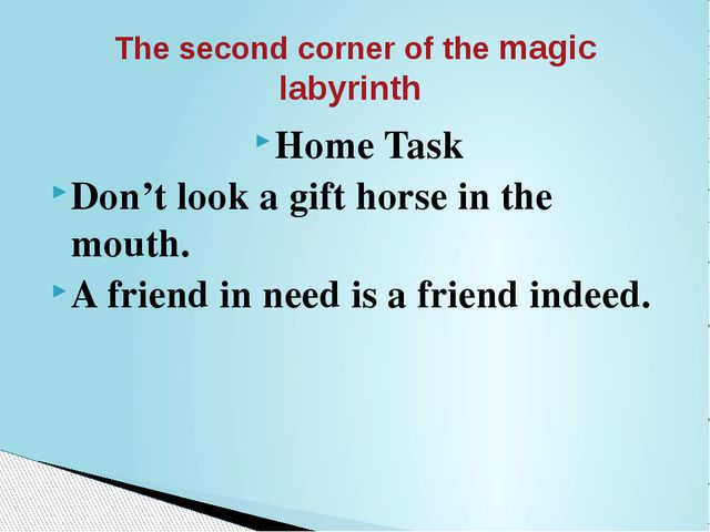 Home Task Don't look a gift horse in the mouth. A friend in need is a friend...