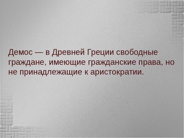 Демос— вДревней Грециисвободные граждане, имеющие гражданские права, но не...