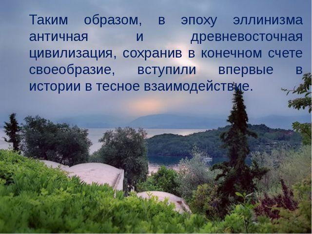 Таким образом, в эпоху эллинизма античная и древневосточная цивилизация, сохр...