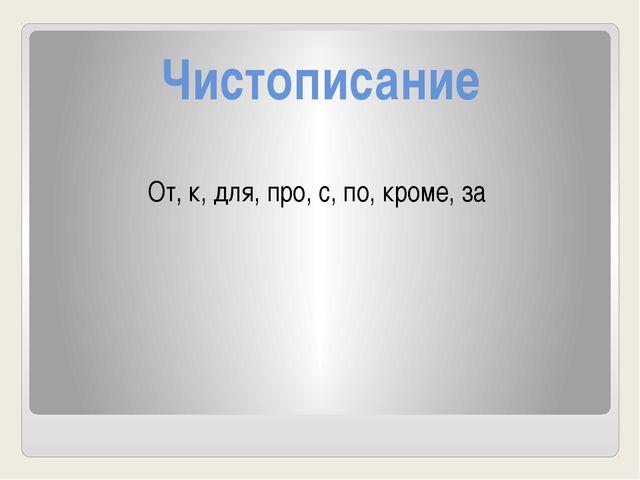 Чистописание От, к, для, про, с, по, кроме, за