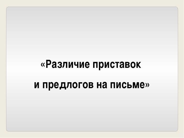 «Различие приставок и предлогов на письме»