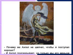 - Почему же Ангел не шепчет, чтобы я поступал хорошо? - И Ангел подсказывает,