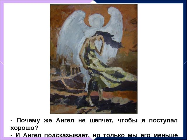 - Почему же Ангел не шепчет, чтобы я поступал хорошо? - И Ангел подсказывает,...