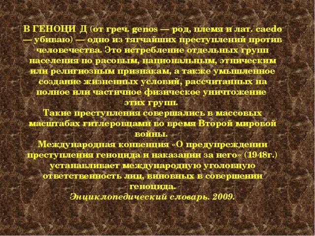 В ГЕНОЦИ́Д (от греч. genos — род, племя и лат. caedo — убиваю) — одно из тягч...