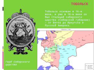 Тобольск основан в 16-м веке, и уже в 18-м веке он был столицей сибирского ца
