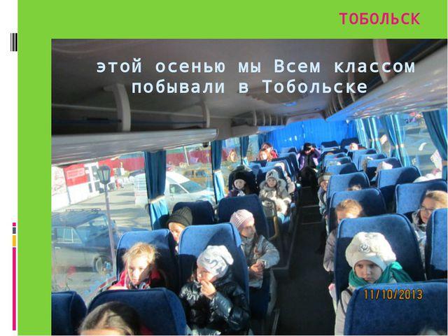 этой осенью мы Всем классом побывали в Тобольске ТОБОЛЬСК