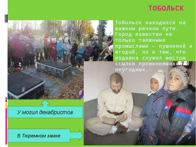 ТОБОЛЬСК Тобольск находился на важном речном пути. Город известен не только т...