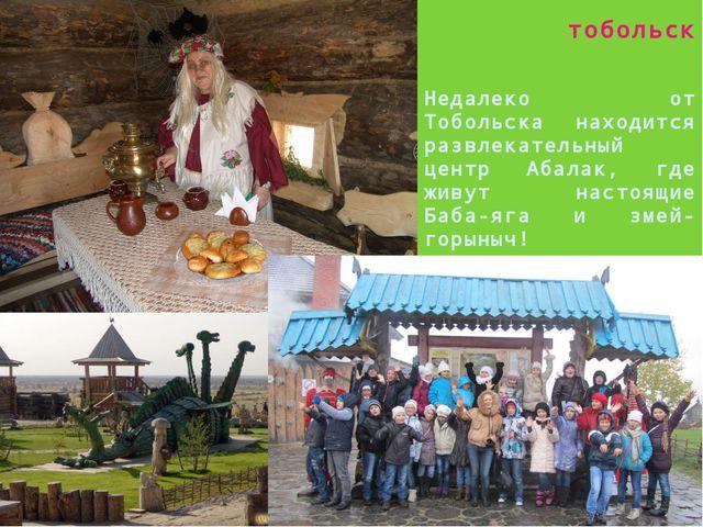 тобольск Недалеко от Тобольска находится развлекательный центр Абалак, где жи...