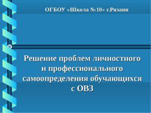 ОГБОУ «Школа №10» г.Рязани Решение проблем личностного и профессионального са