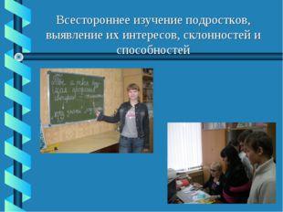 Всестороннее изучение подростков, выявление их интересов, склонностей и спосо