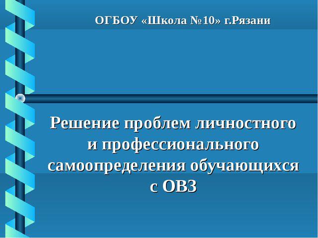 ОГБОУ «Школа №10» г.Рязани Решение проблем личностного и профессионального са...