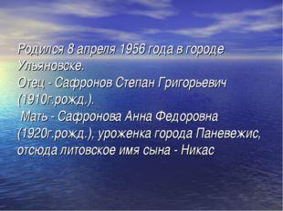 Родился 8 апреля 1956 года в городе Ульяновске. Отец - Сафронов Степан Григор