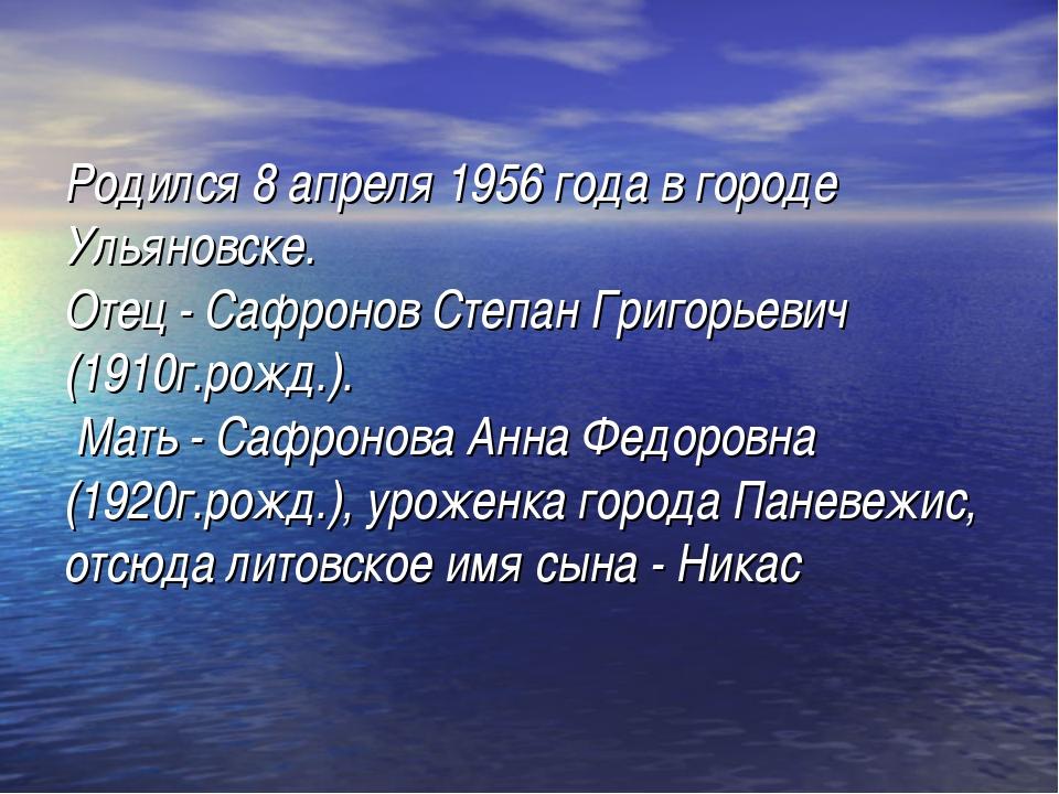 Родился 8 апреля 1956 года в городе Ульяновске. Отец - Сафронов Степан Григор...