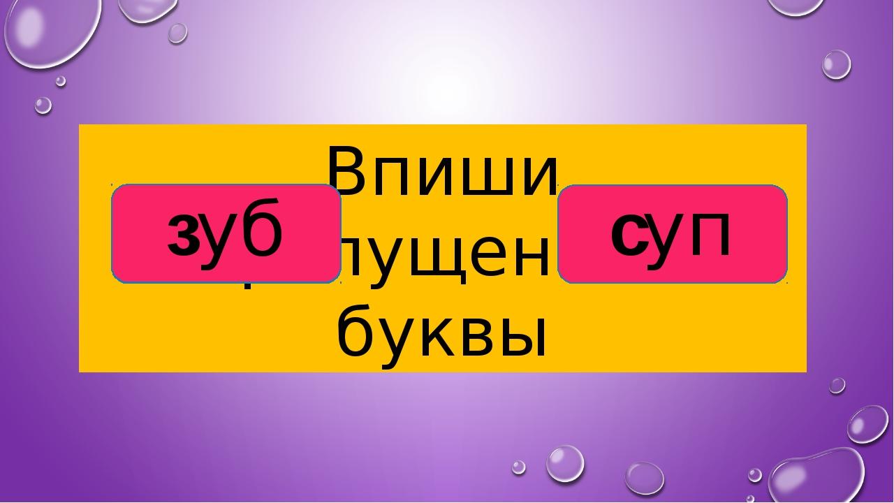 Впиши пропущенные буквы …уб …уп зуб суп