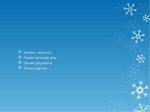 Бегают, смеются, Лепят снежный дом, Звонко раздаются Голоса кругом…