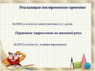 №1006 (а и/или в) самостоятельно и у доски №1007(а и/или в) с комментирование