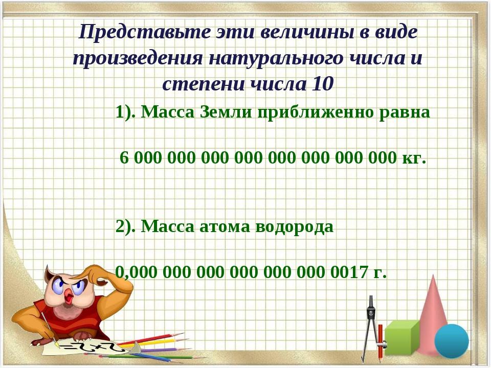 1). Масса Земли приближенно равна 6000000000 000000000000000 кг. 2). М...