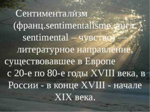 Сентиментализм (франц.sentimentalisme, англ. sentimental – чувство) —литерат