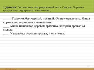 * 1 уровень: Восстановить деформированный текст. Списать. В третьем предложен
