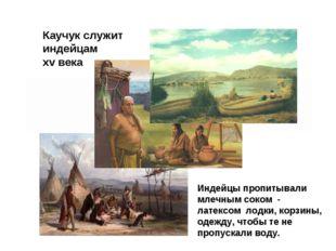Каучук служит индейцам хv века Индейцы пропитывали млечным соком - латексом л
