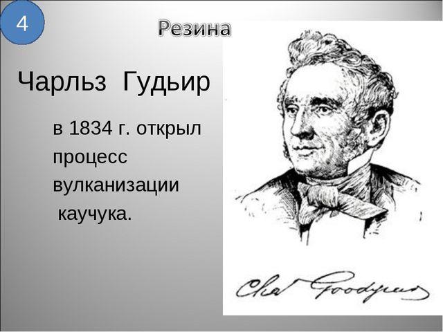 Чарльз Гудьир в 1834 г. открыл процесс вулканизации каучука. 4