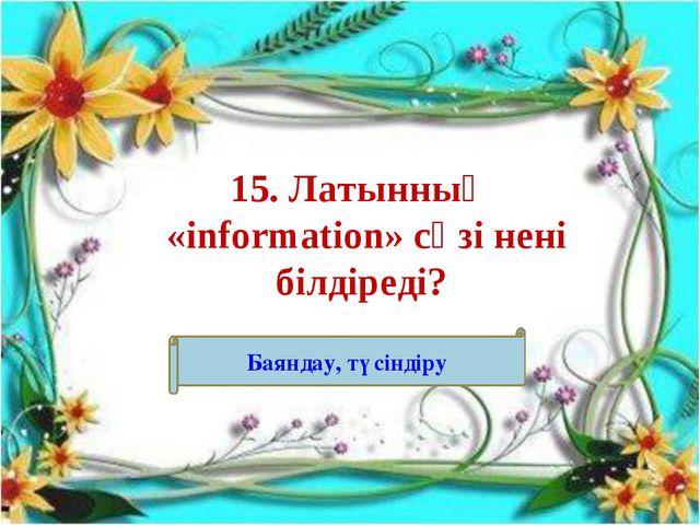 15. Латынның «information» сөзі нені білдіреді? Баяндау, түсіндіру