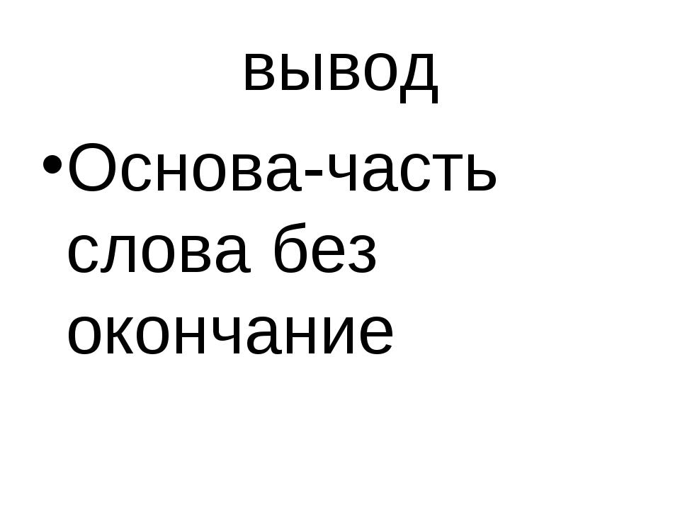 вывод Основа-часть слова без окончание